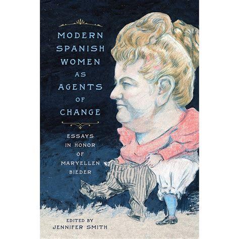 Modern Spanish Women As Agents Of Change Essays In Honor Of Maryellen Bieder