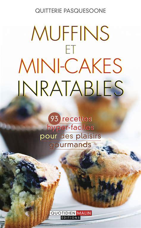 Muffins Et Mini Cakes Inratables Recettes Hyper Faciles Pour Des Plaisirs Gourmands