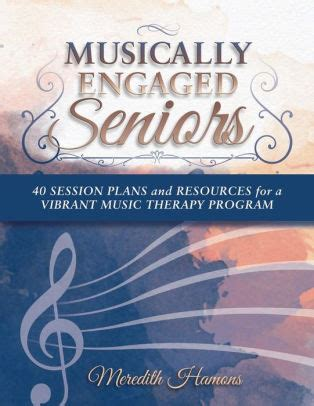 Musically Engaged Seniors 40 Session Plans And Resources For A Vibrant Music Therapy Program