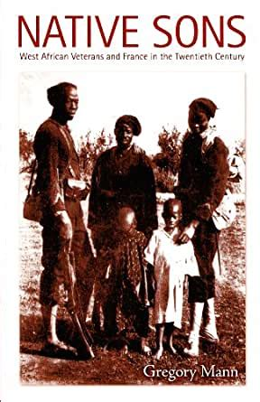 Native Sons: West African Veterans And France In The Twentieth Century (Politics, History, and Culture)