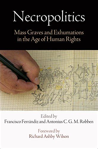 Necropolitics Mass Graves And Exhumations In The Age Of Human Rights Pennsylvania Studies In Human Rights