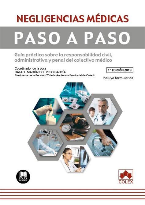Negligencias Medicas Paso A Paso Guia Practica Sobre La Responsabilidad Civil Administrativa Y Penal Del Colectivo Medico Contiene Formularios