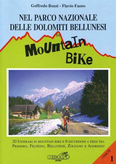 Nel Parco Nazionale Delle Dolomiti Bellunesi In Mountain Bike 20 Itinerari In Mountain Bike E 6 Escursioni A Piedi Tra Primiero Feltrino Bellunese