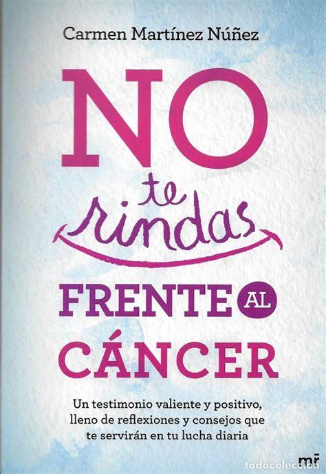 No Te Rindas Frente Al Cancer Un Testimonio Valiente Y Positivo Lleno De Reflexiones Y Consejos Que Te Serviran En Tu Lucha Diaria