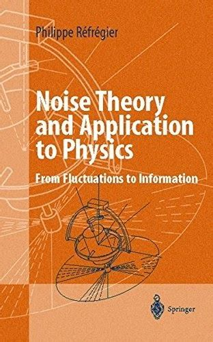 Noise Theory And Application To Physics From Fluctuations To Information Advanced Texts In Physics