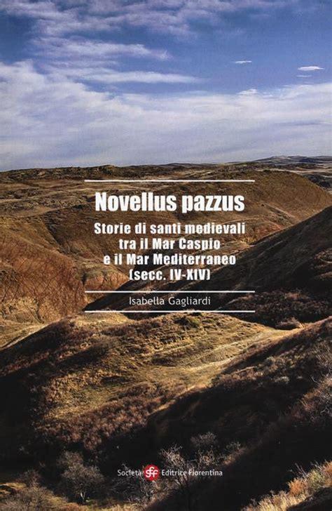 Novellus Pazzus Storie Di Santi Medievali Tra Mar Caspio E Il Mar Mediterraneo Secc Iv Xiv Alti Studi Di Storia Delle Religioni