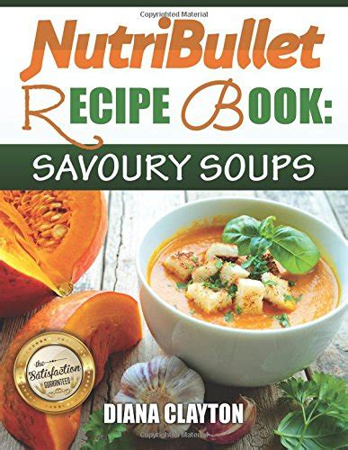 Nutribullet Recipe Book Savoury Soups 71 Delicious Healthy And Exquisite Soups And Sauces For Your Nutribullet