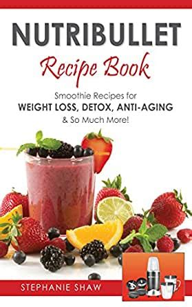 Nutribullet Recipe Book Smoothie Recipes For Weight Loss Detox Anti Aging And So Much More Recipes For A Healthy Life Book 1 English Edition