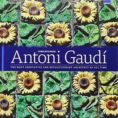 Obra Completa De Antoni Gaudi El Arquitecto Mas Vanguardista Y Revolucionario De Todos Los Tiempos Serie Arquitectura Edicion Deluxe