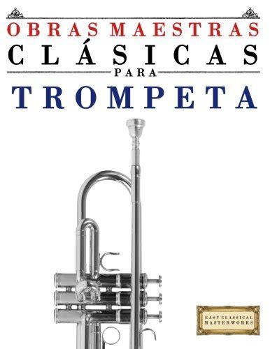 Obras Maestras Clasicas Para Trompeta: Piezas Faciles de Bach, Beethoven, Brahms, Handel, Haydn, Mozart, Schubert, Tchaikovsky, Vivaldi y Wagner