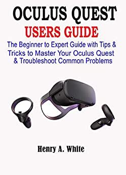 Oculus Quest Users Guide The Beginner To Expert Guide With Tips And Tricks To Master Your Oculus Quest And Troubleshoot Common Problems
