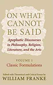On What Cannot Be Said: Apophatic Discourses in Philosophy, Religion, Literature, and the Arts Classic Formulations: Classic Formulations v. 1