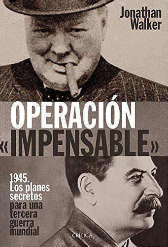 Operacion Impensable 1945 Los Planes Secretos Para Una Tercera Guerra Mundial Memoria Critica