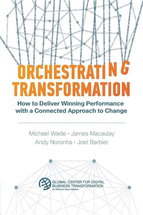 Orchestrating Transformation How To Deliver Winning Performance With A Connected Approach To Change