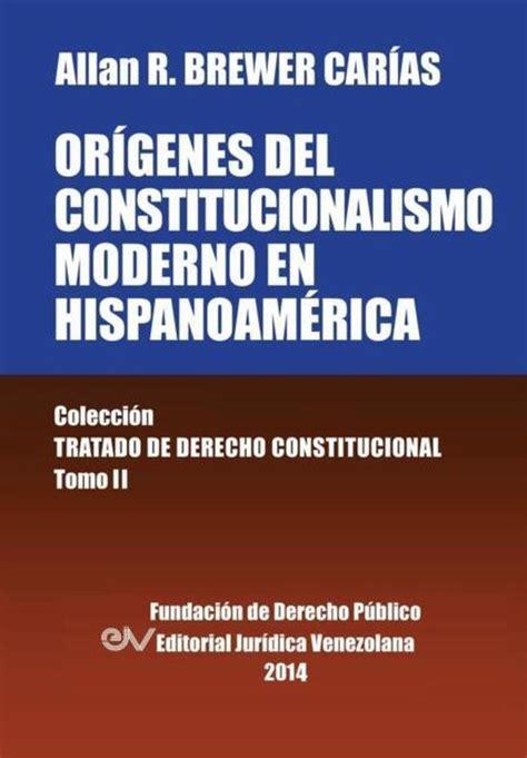 Origenes Del Constitucionalismo Moderno En Hispanoamerica Colecci On Tratado De Derecho Constitucional Tomo Ii