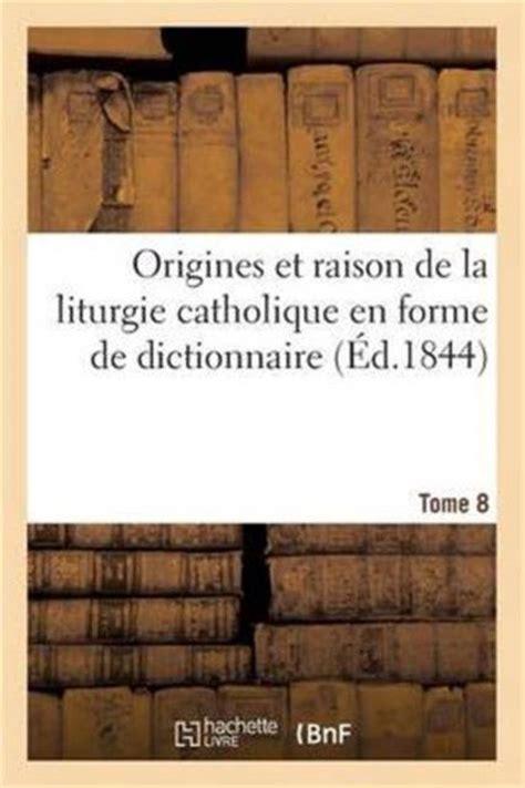 Origines Et Raison De La Liturgie Catholique En Forme De Dictionnaire