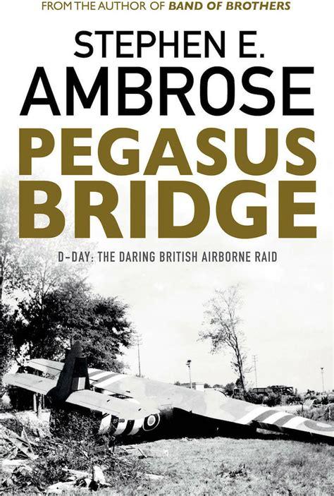 Pegasus Bridge D Day The Daring British Airborne Raid