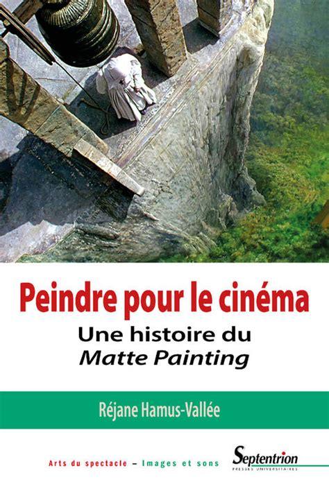 Peindre Pour Le Cinema Une Histoire Du Matte Painting