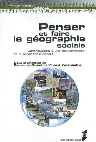 Penser Et Faire La Geographie Sociale Contributions A Une Epistemologie De La Geographie Sociale