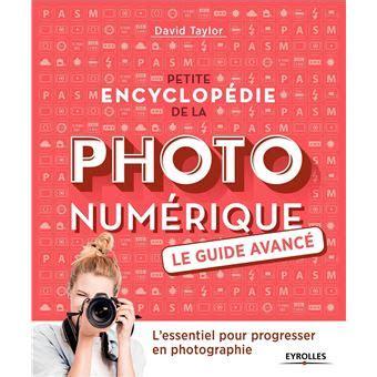 Petite Encyclopedie De La Photo Numerique Le Guide Avance L Essentiel Pour Progresser En Photographie