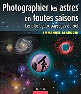 Photographier Les Astres En Toutes Saisons Les Plus Beaux Paysages Du Ciel Hors Collection