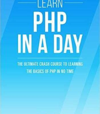 Php Learn Php In A Day The Ultimate Crash Course To Learning The Basics Of Php In No Time Learn Php Fast