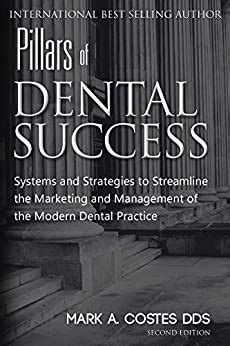 Pillars Of Dental Success Systems And Strategies To Streamline The Marketing And Management Of The Modern Dental Practice English Edition