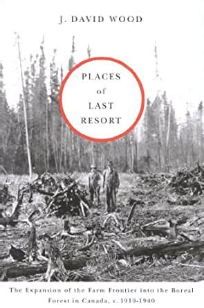 Places Of Last Resort The Expansion Of The Farm Frontier Into The Boreal Forest In Canada C 1910 1940 English Edition