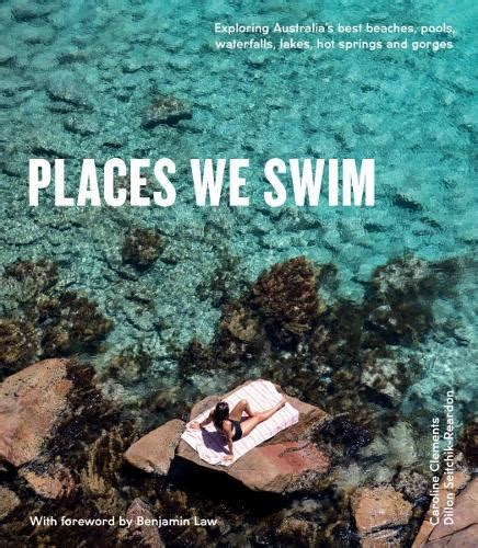 Places We Swim Exploring Australia S Best Beaches Pools Waterfalls Lakes Hot Springs And Gorges