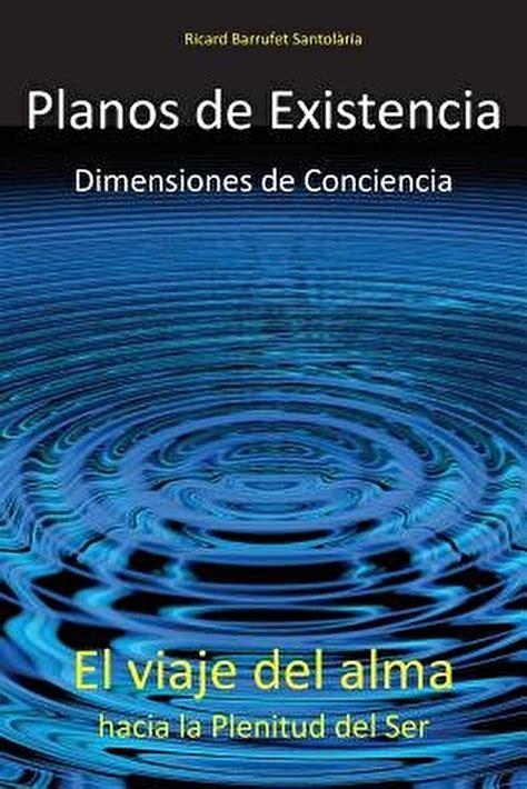 Planos De Existencia Dimensiones De Conciencia El Viaje Del Alma Hacia La Plenitud Del Ser