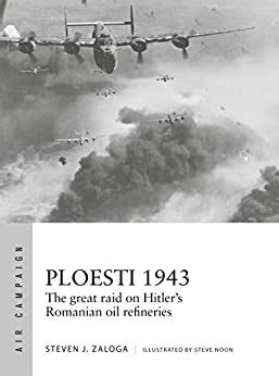 Ploesti 1943 The Great Raid On Hitler S Romanian Oil Refineries Air Campaign Book 12 English Edition