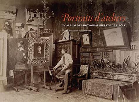Portraits D Ateliers Un Album De Photographies Fin De Siecle