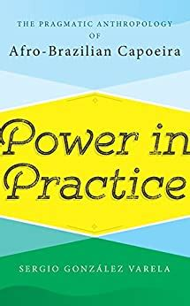 Power in Practice: The Pragmatic Anthropology of Afro-Brazilian Capoeira