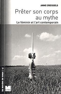 Preter Son Corps Au Mythe Le Feminin Et L Art Contemporain