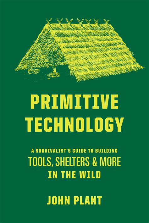 Primitive Technology A Survivalist S Guide To Building Tools Shelters Andamp More In The Wild