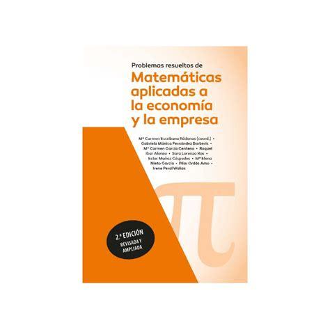 Problemas Resueltos De Matematicas Aplicadas A La Economia Y La Empresa
