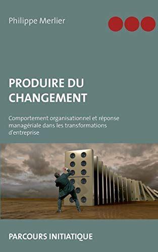 Produire Du Changement Comportement Organisationnel Et Reponse Manageriale Dans Les Transformations Dentreprise