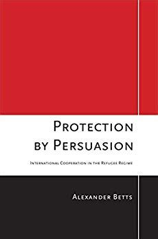 Protection By Persuasion International Cooperation In The Refugee Regime English Edition