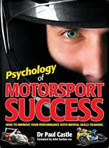 Psychology Of Motorsport Success How To Improve Your Performance With Mental Skills Training By Dr Paul Castle 2008 07 15