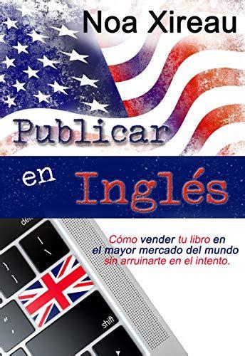Publicar En Ingles Como Vender Tu Libro En El Mayor Mercado Del Mundo Sin Arruinarte En El Intento