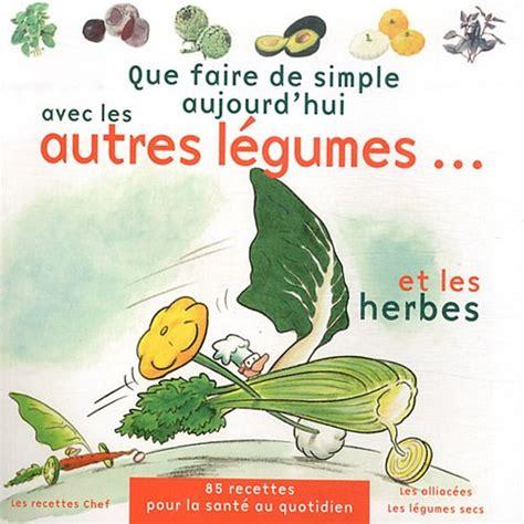 Que Faire De Simple Aujourd Hui Avec Les Autres Legumes Et Les Herbes