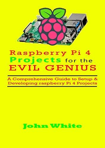 Raspberry Pi 4 Projects For The Evil Genius A Comprehensive Guide To Setup Andamp Developing Raspberry Pi 4 Projects English Edition