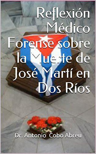 Reflexion Medico Forense Sobre La Muerte De Jose Marti En Dos Rios Reflexiones Historicas Medico Forense Cubanas
