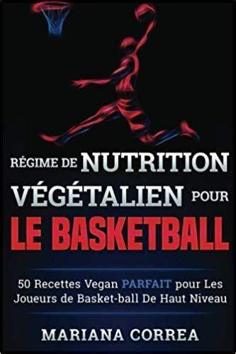 Regime De Nutrition Vegetalien Pour Le Basketball 50 Recettes Vegan Parfait Pour Les Joueurs De Basket Ball De Haut Niveau