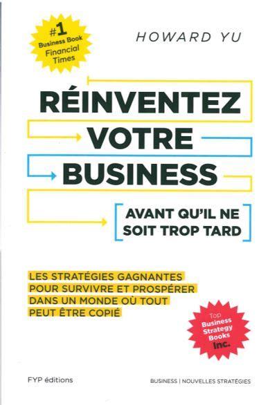 Reinventez Votre Business Avant Qu Il Ne Soit Trop Tard Les Strategies Gagnantes Pour Survivre Et Prosperer Dans Un Monde Ou Tout Peut Etre Copie