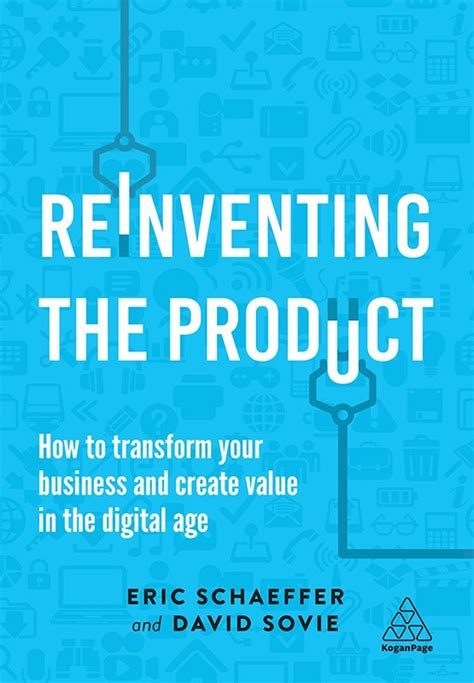Reinventing The Product How To Transform Your Business And Create Value In The Digital Age