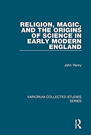 Religion Magic And The Origins Of Science In Early Modern England Variorum Collected Studies