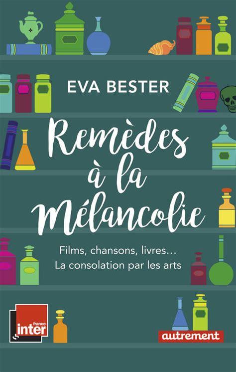 Remedes A La Melancolie Films Chansons Livres La Consolation Par Les Arts