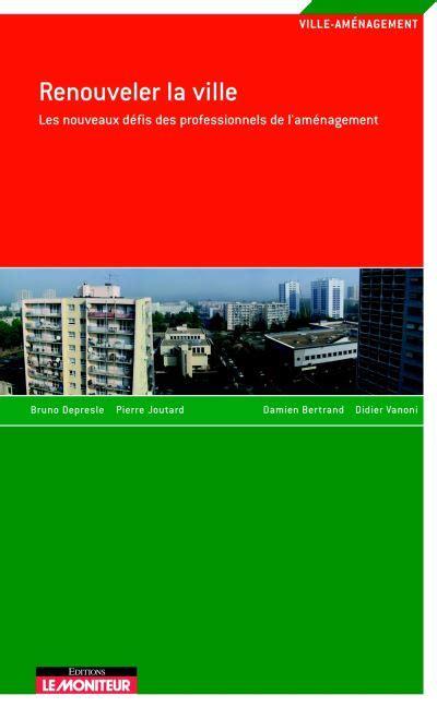 Renouveler La Ville Les Nouveaux Defis Des Professionnels De Lamenagement