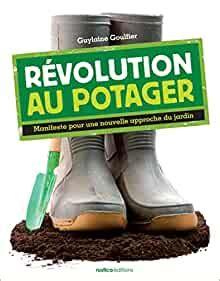 Revolution Au Potager Manifeste Pour Une Nouvelle Approche Du Jardin